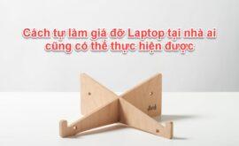 Cách tự làm giá đỡ Laptop tại nhà ai cũng có thể thực hiện được