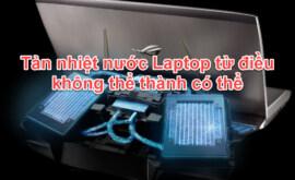 Tản nhiệt nước Laptop từ điều không thể thành có thể