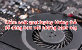 Kiểm soát quạt Laptop không thể dễ hơn với những cách này