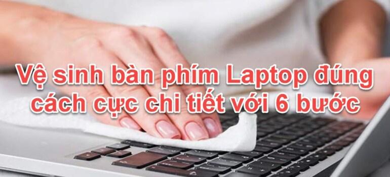 Vệ sinh bàn phím Laptop đúng cách cực chi tiết với 6 bước