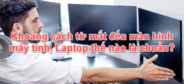 Khoảng cách từ mắt đến màn hình máy tính thế nào là chuẩn?